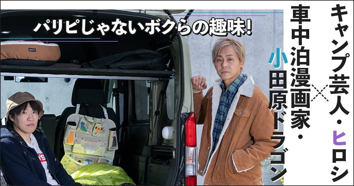 【車中泊漫画家・小田原ドラゴン×キャンプ芸人・ヒロシ】1人が好きな二人による趣味の話